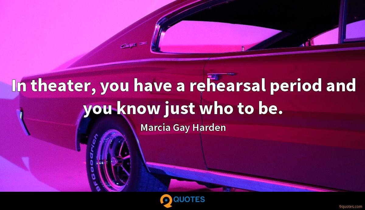 In theater, you have a rehearsal period and you know just who to be.