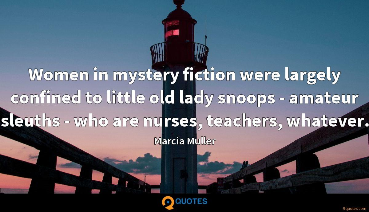 Women in mystery fiction were largely confined to little old lady snoops - amateur sleuths - who are nurses, teachers, whatever.