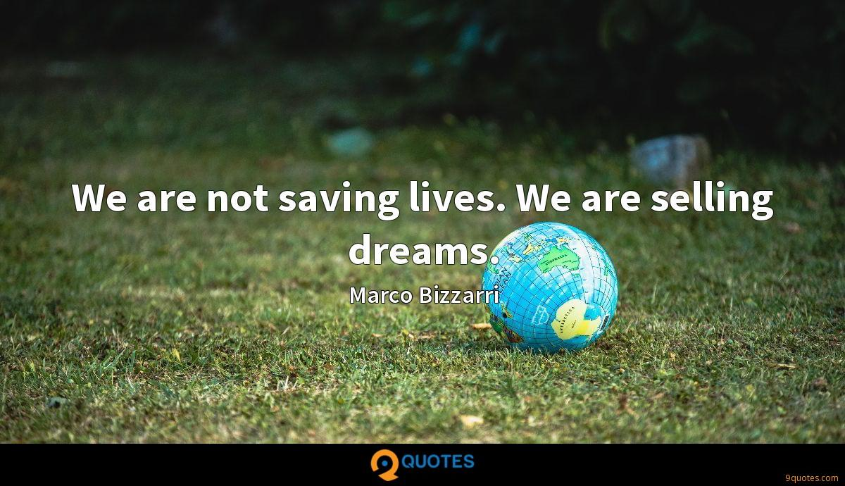 We are not saving lives. We are selling dreams.