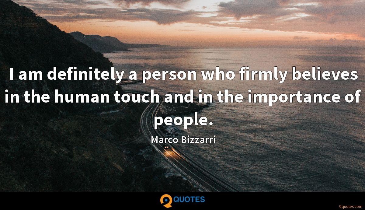 I am definitely a person who firmly believes in the human touch and in the importance of people.
