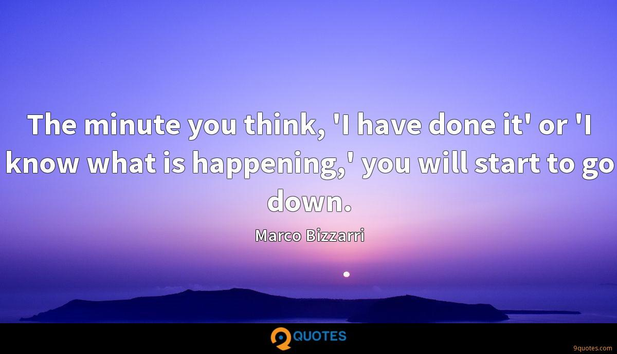 The minute you think, 'I have done it' or 'I know what is happening,' you will start to go down.