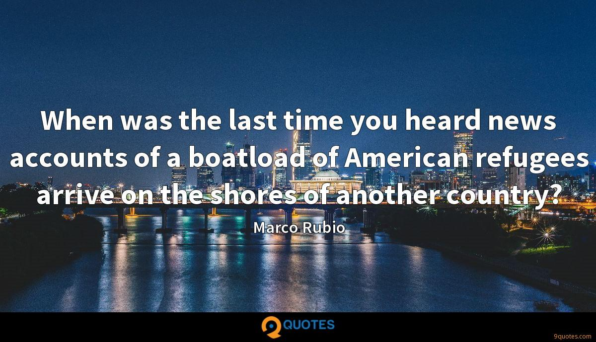When was the last time you heard news accounts of a boatload of American refugees arrive on the shores of another country?