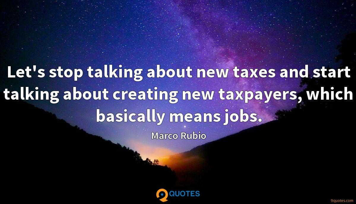 Let's stop talking about new taxes and start talking about creating new taxpayers, which basically means jobs.