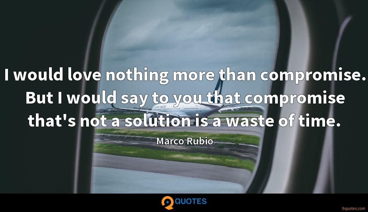 I would love nothing more than compromise. But I would say to you that compromise that's not a solution is a waste of time.