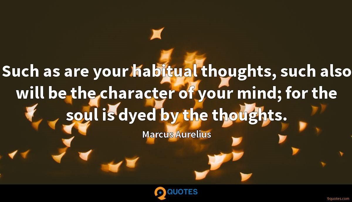 Such as are your habitual thoughts, such also will be the character of your mind; for the soul is dyed by the thoughts.