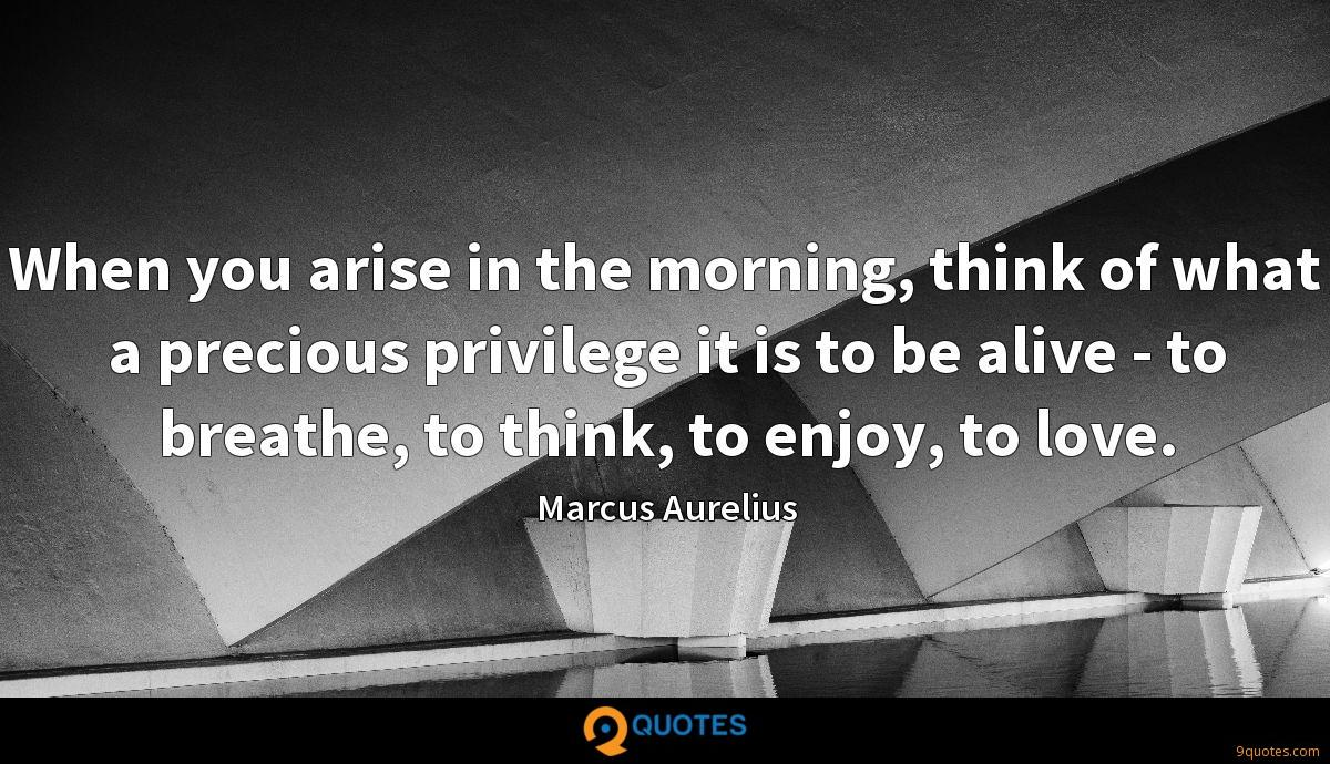 When you arise in the morning, think of what a precious privilege it is to be alive - to breathe, to think, to enjoy, to love.