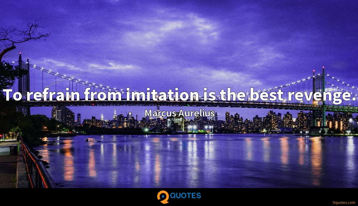 To refrain from imitation is the best revenge.