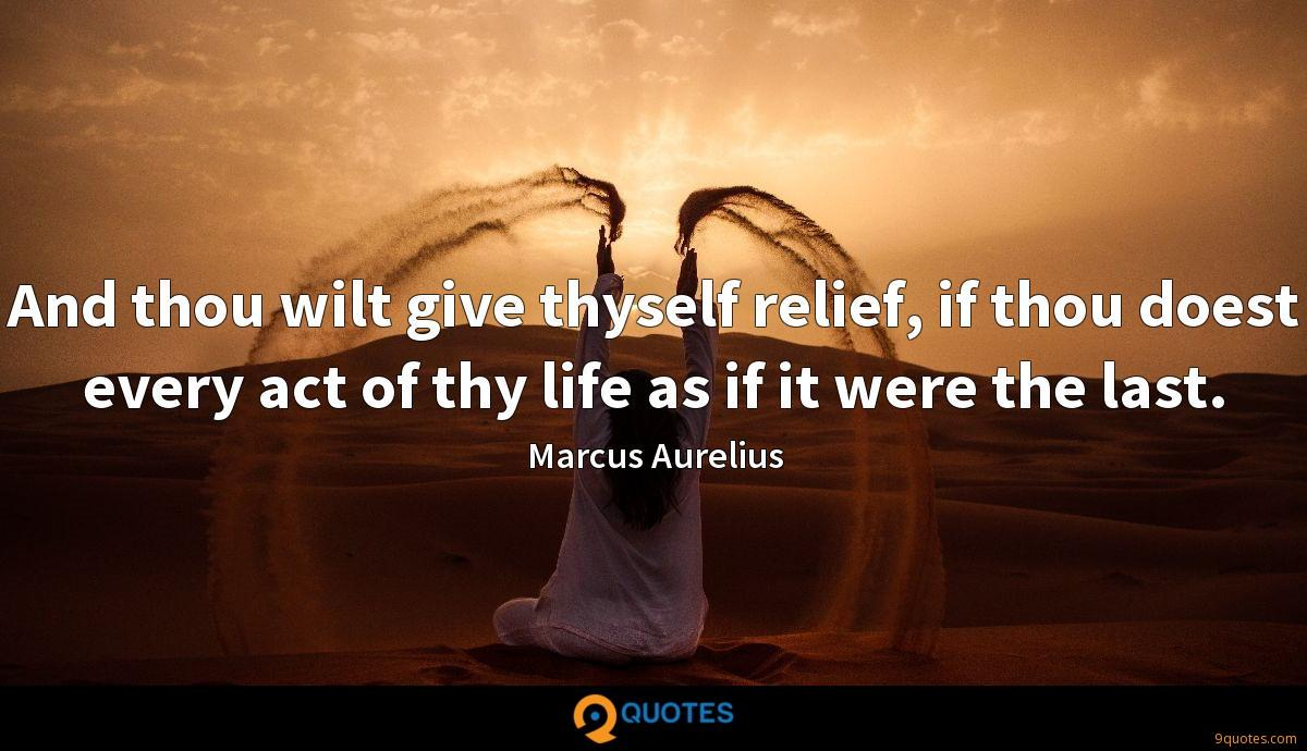 And thou wilt give thyself relief, if thou doest every act of thy life as if it were the last.