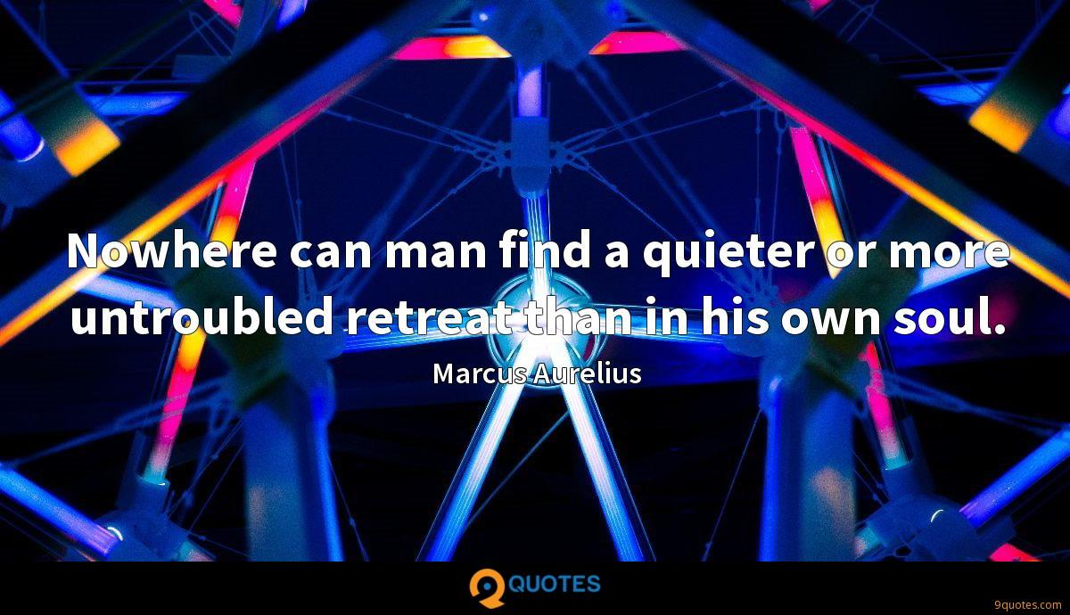 Nowhere can man find a quieter or more untroubled retreat than in his own soul.