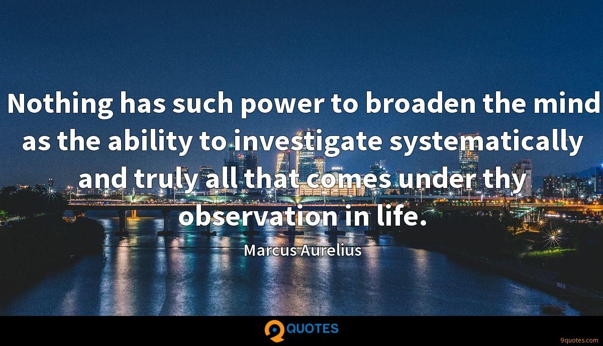 Nothing has such power to broaden the mind as the ability to investigate systematically and truly all that comes under thy observation in life.