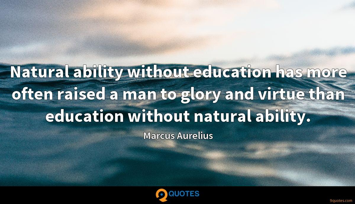Natural ability without education has more often raised a man to glory and virtue than education without natural ability.