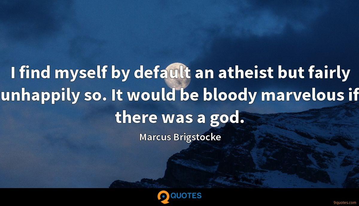 I find myself by default an atheist but fairly unhappily so. It would be bloody marvelous if there was a god.