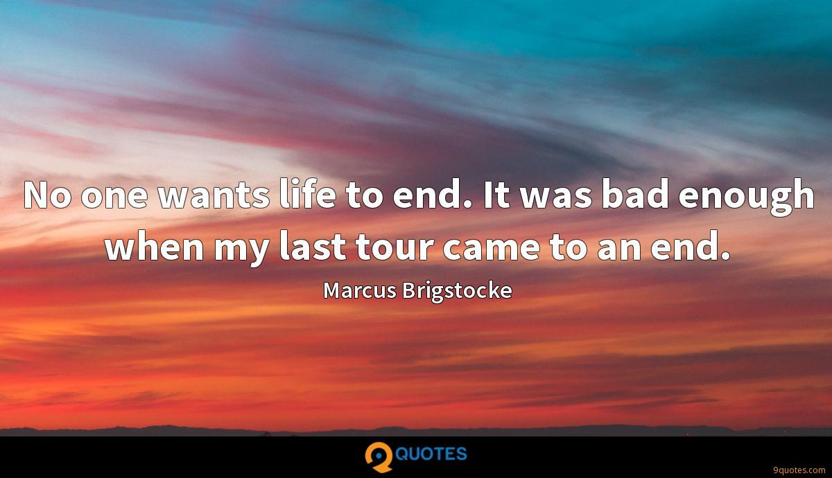 No one wants life to end. It was bad enough when my last tour came to an end.