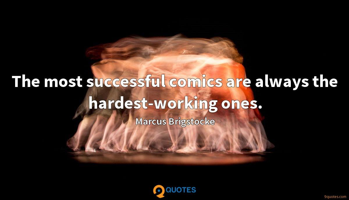 The most successful comics are always the hardest-working ones.