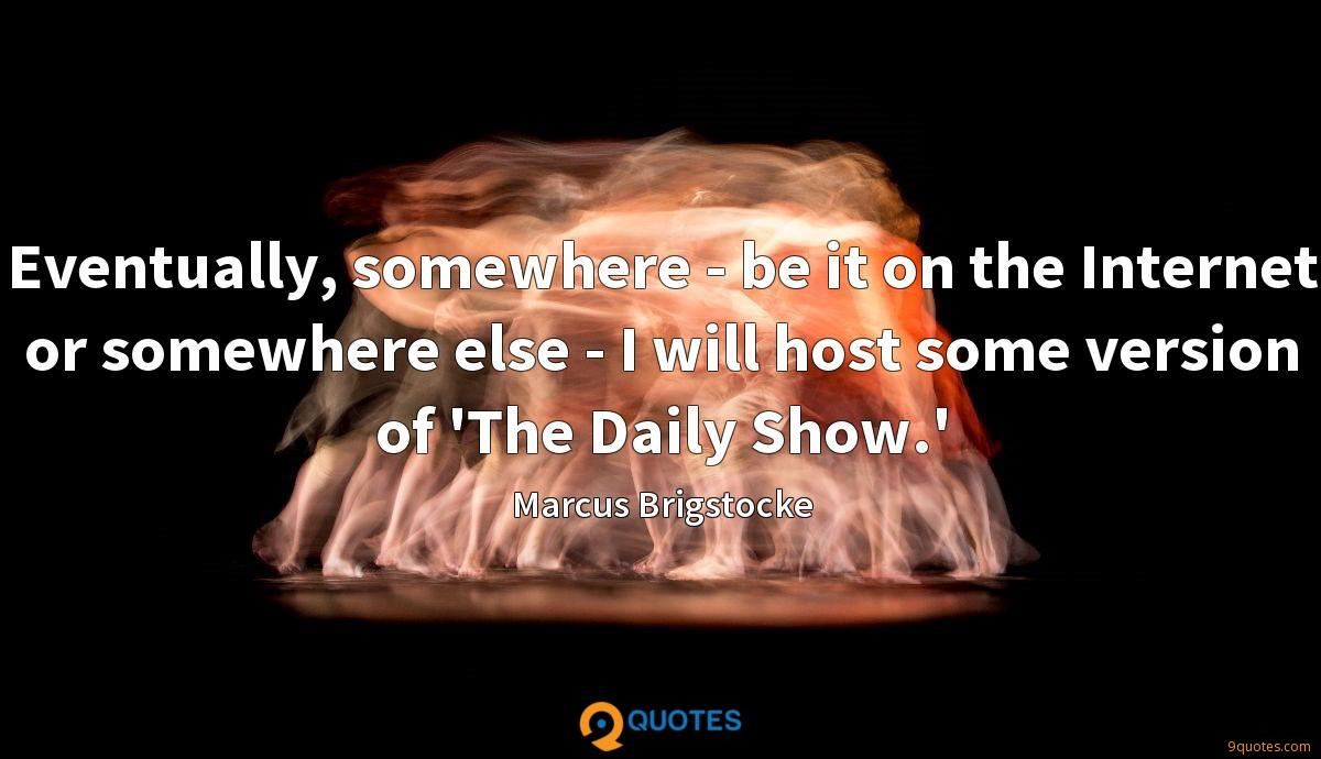 Eventually, somewhere - be it on the Internet or somewhere else - I will host some version of 'The Daily Show.'
