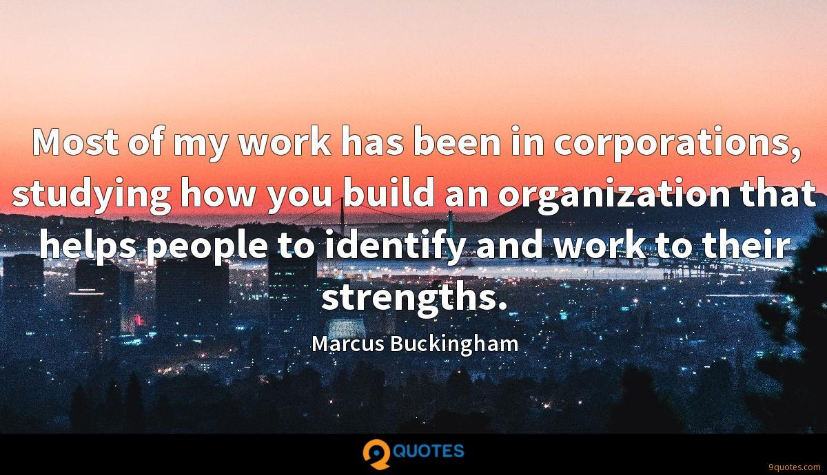 Most of my work has been in corporations, studying how you build an organization that helps people to identify and work to their strengths.