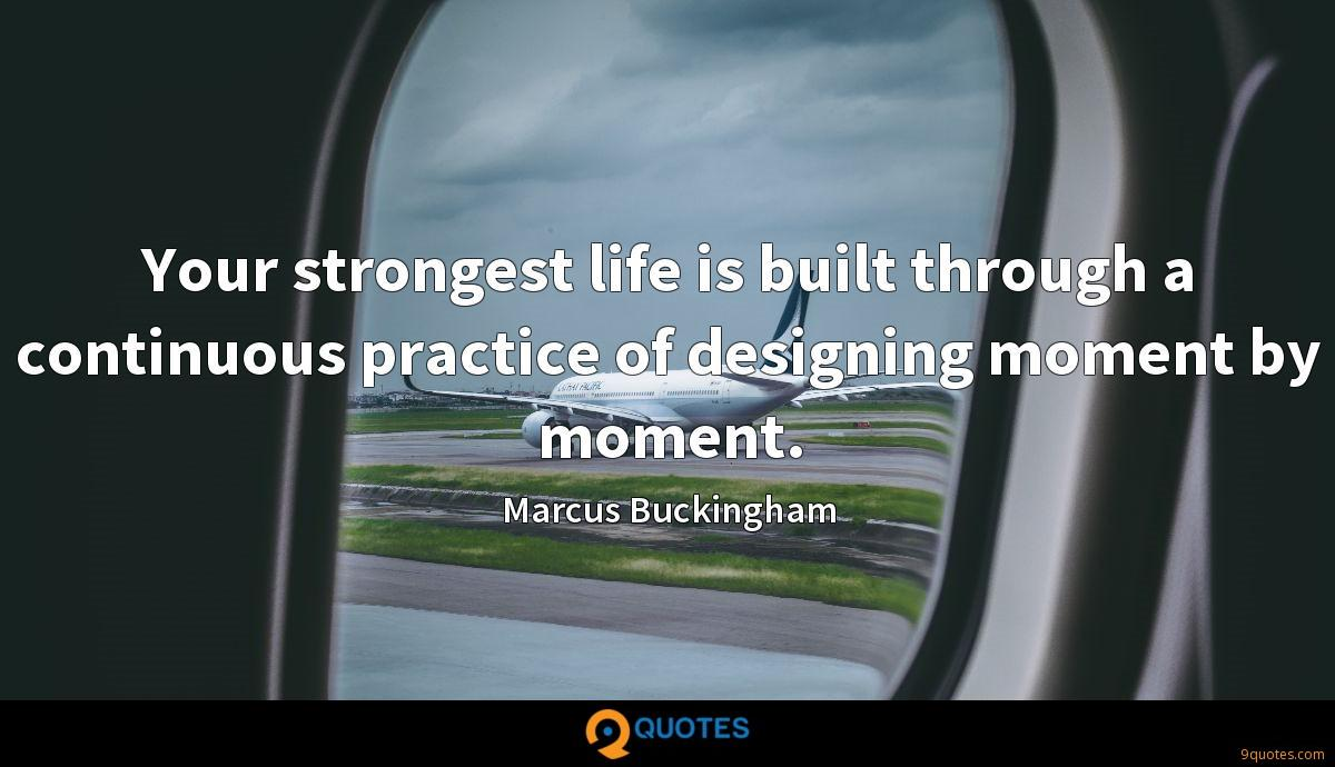 Your strongest life is built through a continuous practice of designing moment by moment.