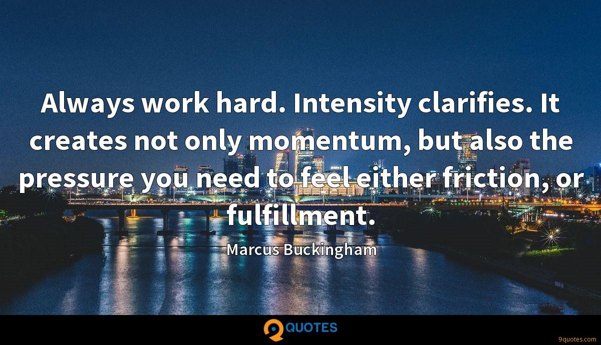 Always work hard. Intensity clarifies. It creates not only momentum, but also the pressure you need to feel either friction, or fulfillment.