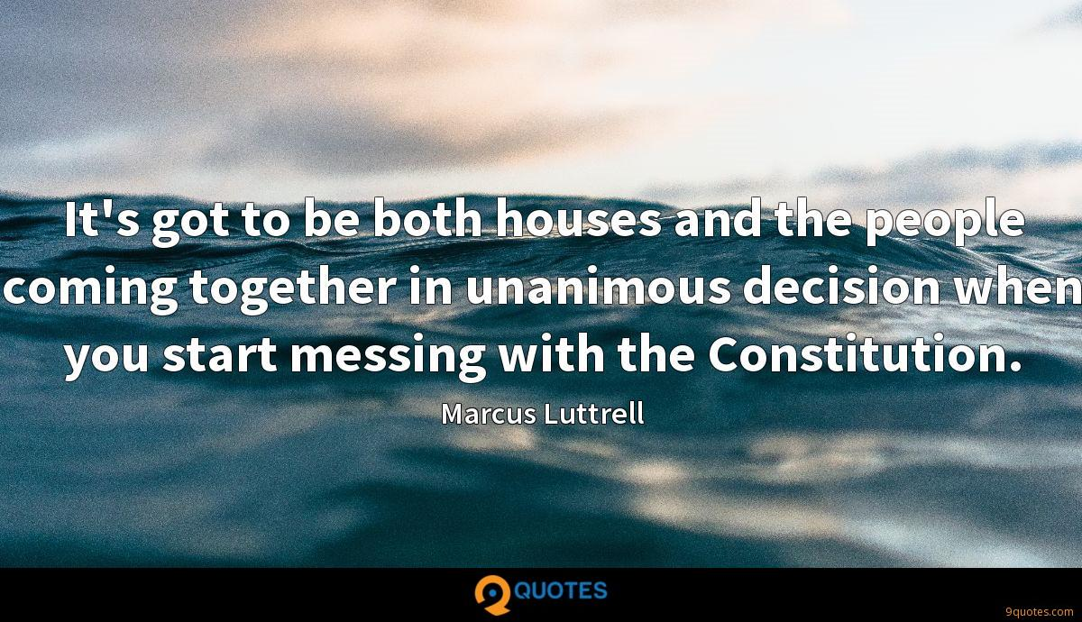 It's got to be both houses and the people coming together in unanimous decision when you start messing with the Constitution.