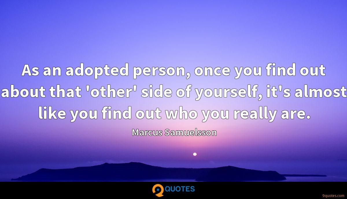 As an adopted person, once you find out about that 'other' side of yourself, it's almost like you find out who you really are.