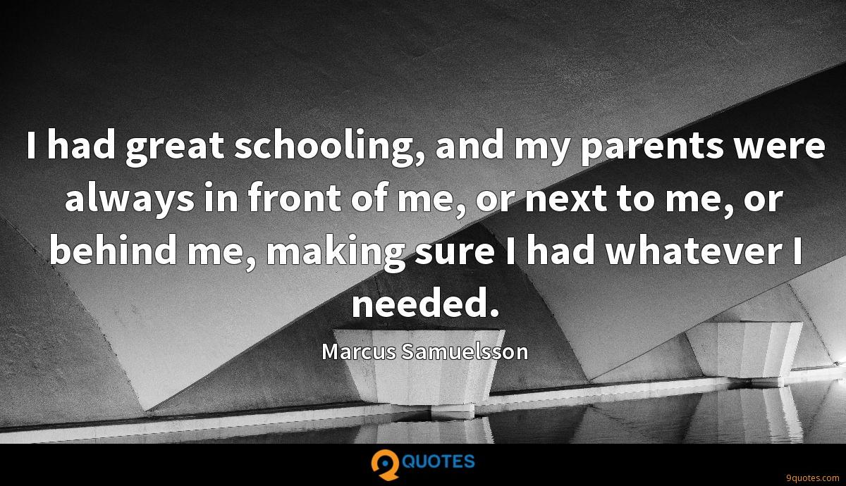 I had great schooling, and my parents were always in front of me, or next to me, or behind me, making sure I had whatever I needed.