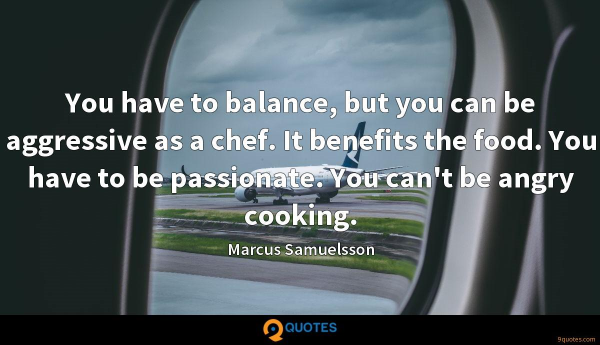 You have to balance, but you can be aggressive as a chef. It benefits the food. You have to be passionate. You can't be angry cooking.