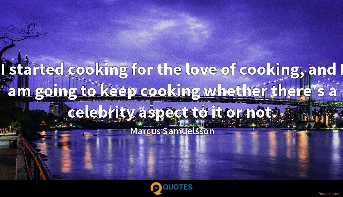 I started cooking for the love of cooking, and I am going to keep cooking whether there's a celebrity aspect to it or not.