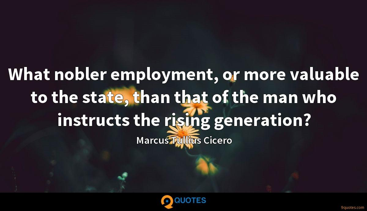 What nobler employment, or more valuable to the state, than that of the man who instructs the rising generation?