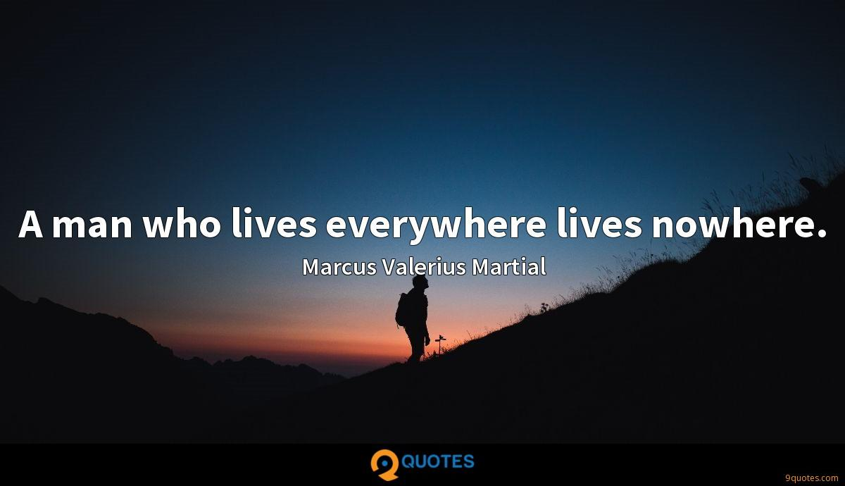 A man who lives everywhere lives nowhere.