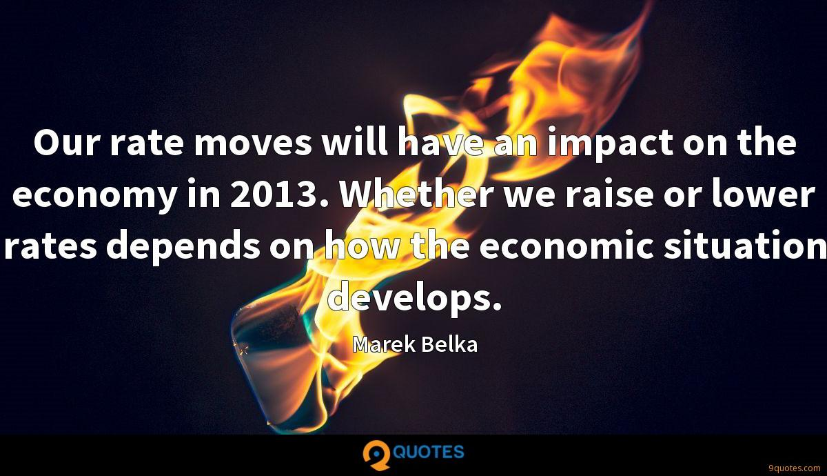 Our rate moves will have an impact on the economy in 2013. Whether we raise or lower rates depends on how the economic situation develops.
