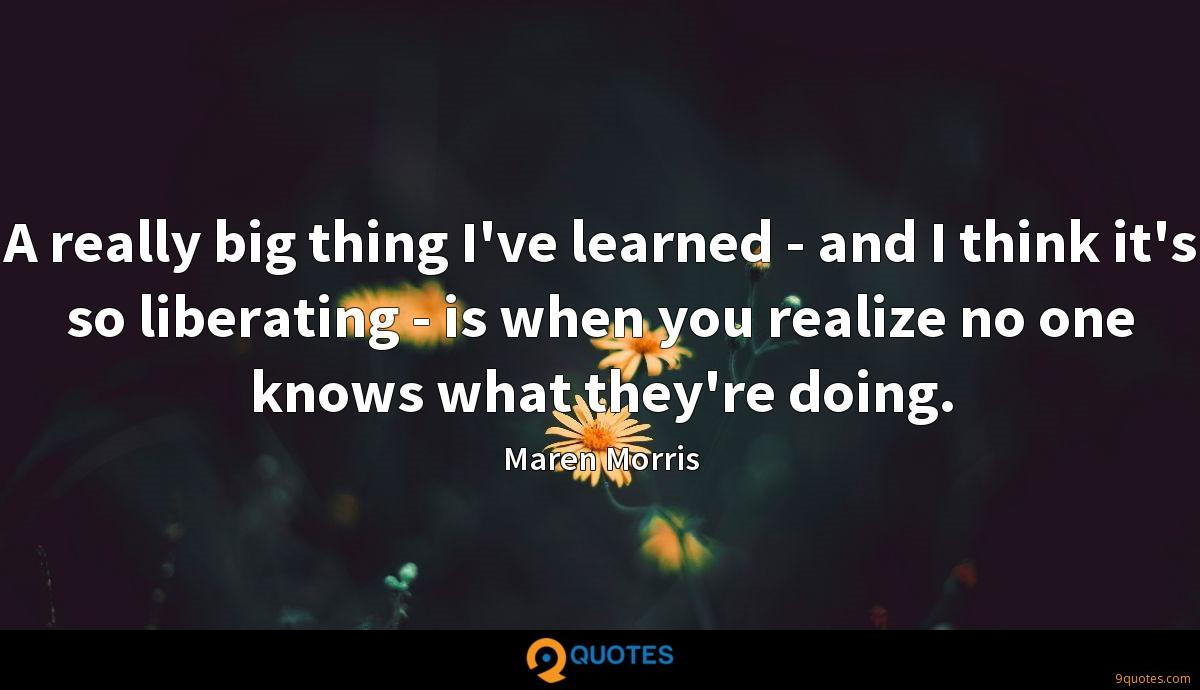 A really big thing I've learned - and I think it's so liberating - is when you realize no one knows what they're doing.
