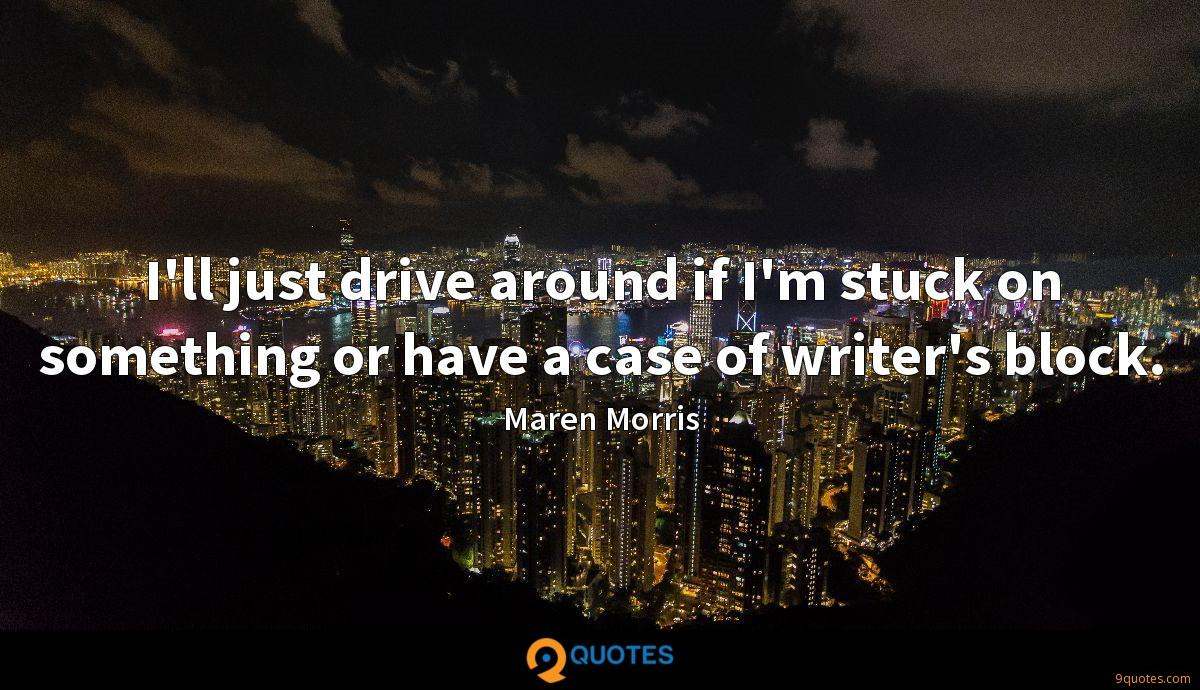 I'll just drive around if I'm stuck on something or have a case of writer's block.
