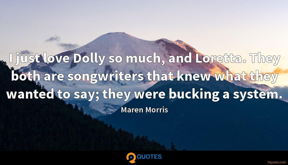 I just love Dolly so much, and Loretta. They both are songwriters that knew what they wanted to say; they were bucking a system.