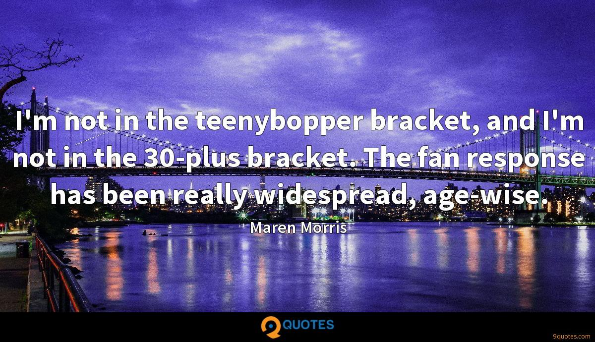 I'm not in the teenybopper bracket, and I'm not in the 30-plus bracket. The fan response has been really widespread, age-wise.