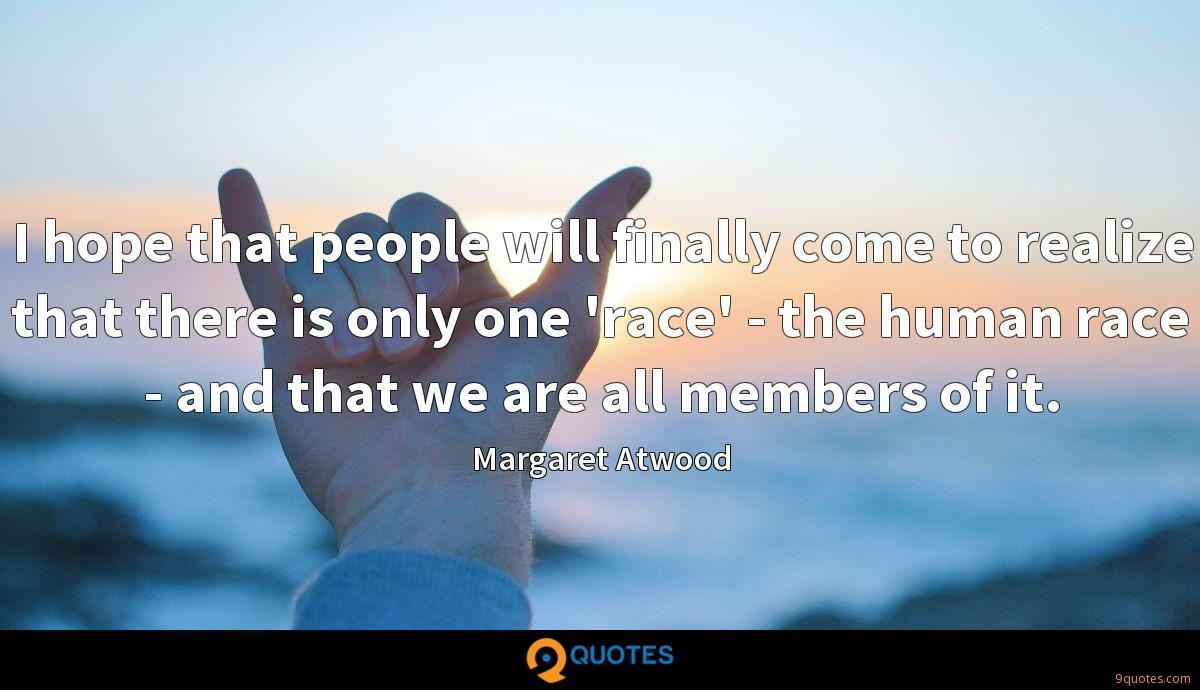 I hope that people will finally come to realize that there is only one 'race' - the human race - and that we are all members of it.