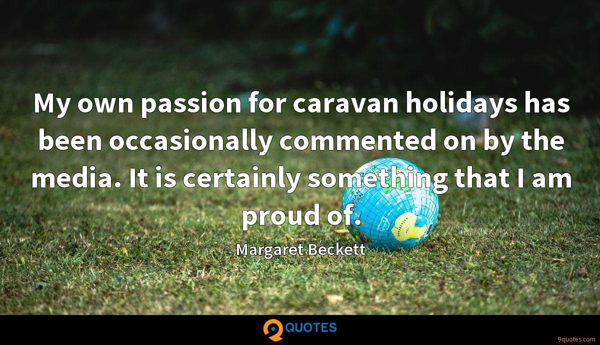 My own passion for caravan holidays has been occasionally commented on by the media. It is certainly something that I am proud of.