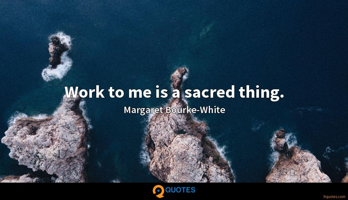 Work to me is a sacred thing.