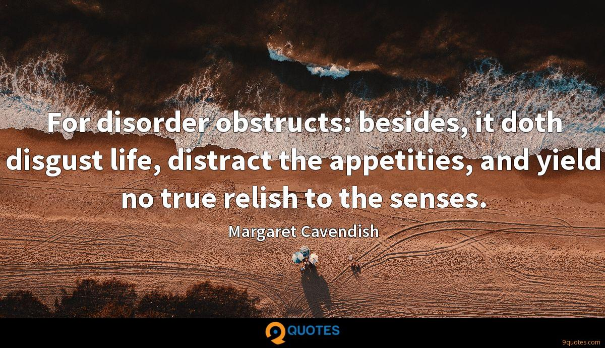 For disorder obstructs: besides, it doth disgust life, distract the appetities, and yield no true relish to the senses.