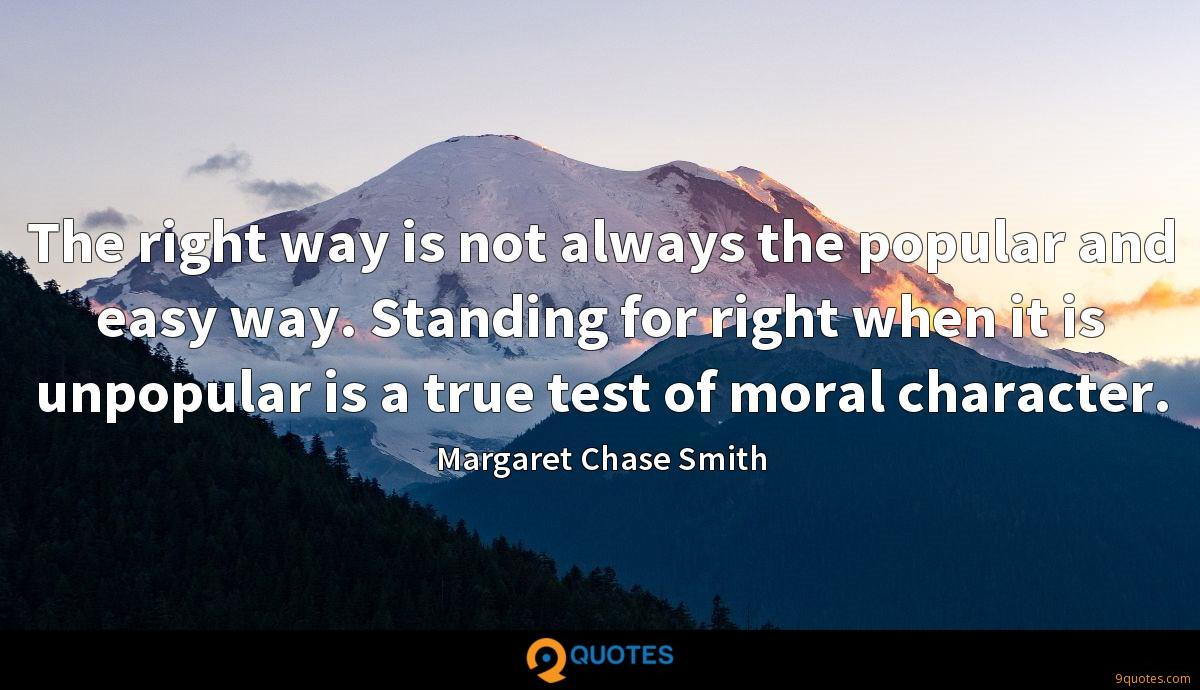 The right way is not always the popular and easy way. Standing for right when it is unpopular is a true test of moral character.