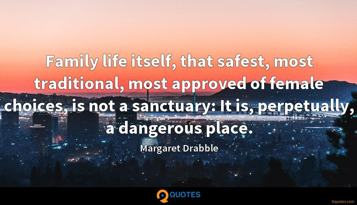 Family life itself, that safest, most traditional, most approved of female choices, is not a sanctuary: It is, perpetually, a dangerous place.
