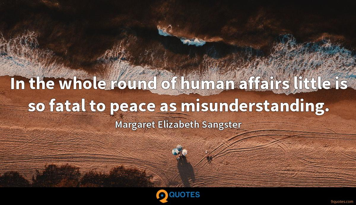 In the whole round of human affairs little is so fatal to peace as misunderstanding.