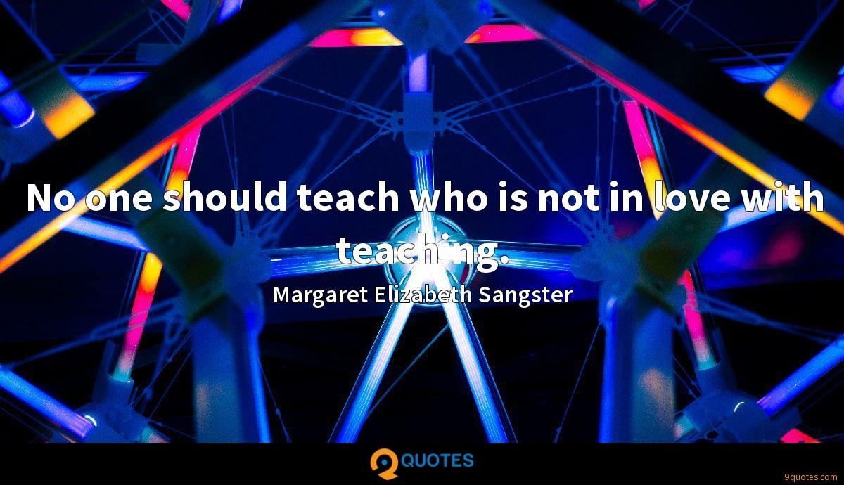 No one should teach who is not in love with teaching.
