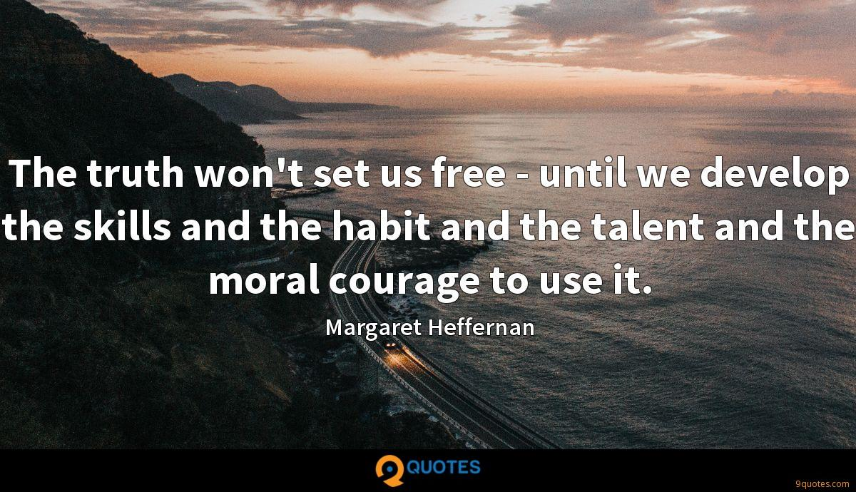 The truth won't set us free - until we develop the skills and the habit and the talent and the moral courage to use it.