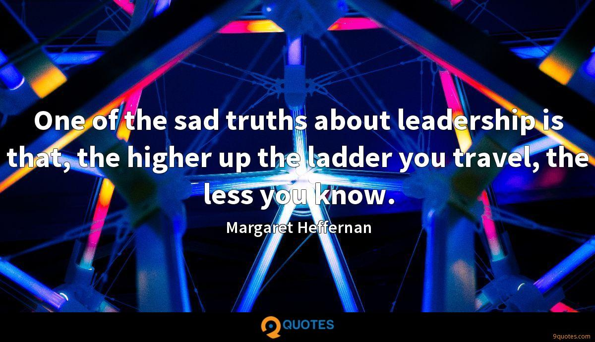 One of the sad truths about leadership is that, the higher up the ladder you travel, the less you know.