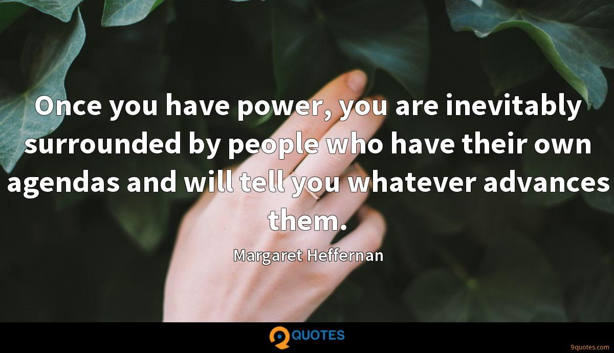Once you have power, you are inevitably surrounded by people who have their own agendas and will tell you whatever advances them.