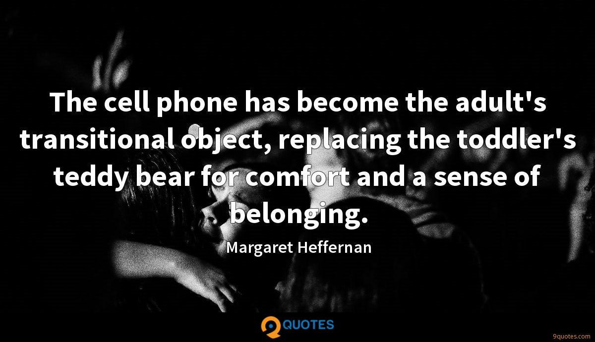 The cell phone has become the adult's transitional object, replacing the toddler's teddy bear for comfort and a sense of belonging.