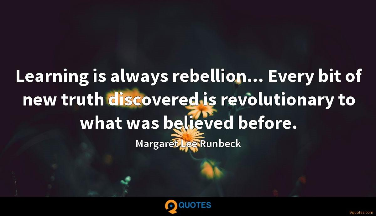 Learning is always rebellion... Every bit of new truth discovered is revolutionary to what was believed before.