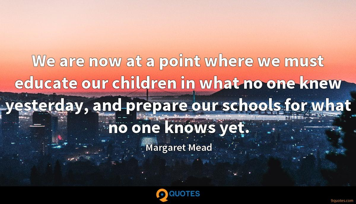 We are now at a point where we must educate our children in what no one knew yesterday, and prepare our schools for what no one knows yet.