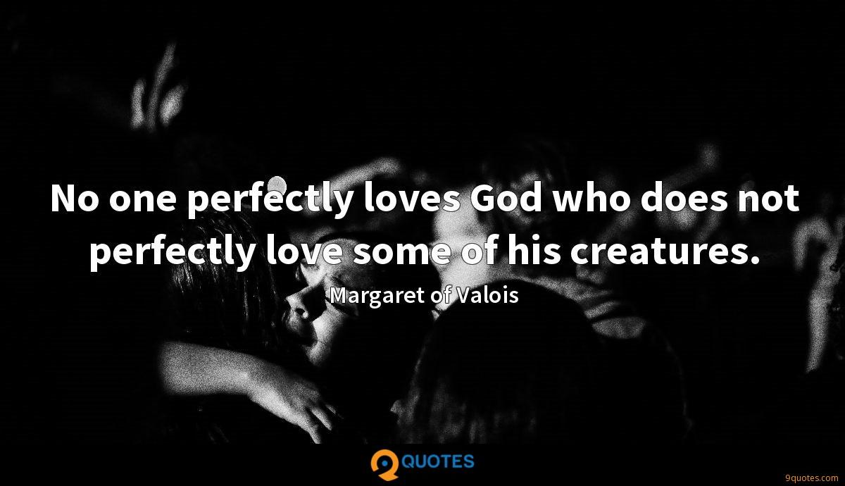 No one perfectly loves God who does not perfectly love some of his creatures.