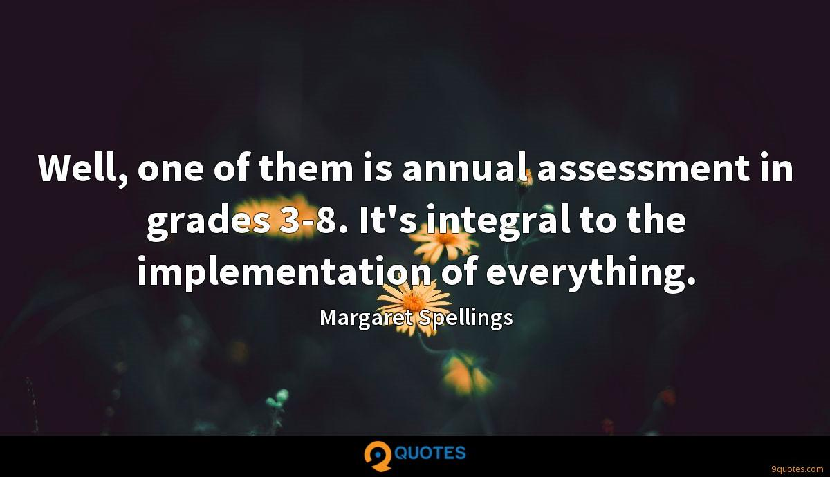 Well, one of them is annual assessment in grades 3-8. It's integral to the implementation of everything.